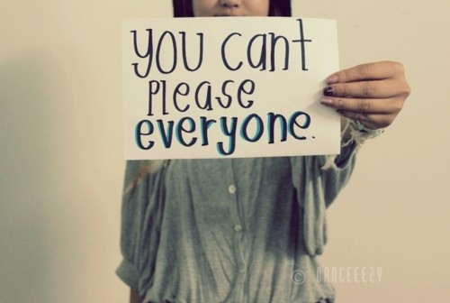 You can't Please Everyone